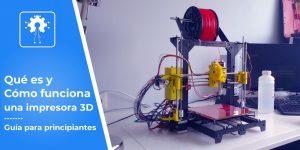 qué es una impresora 3D y cómo funciona